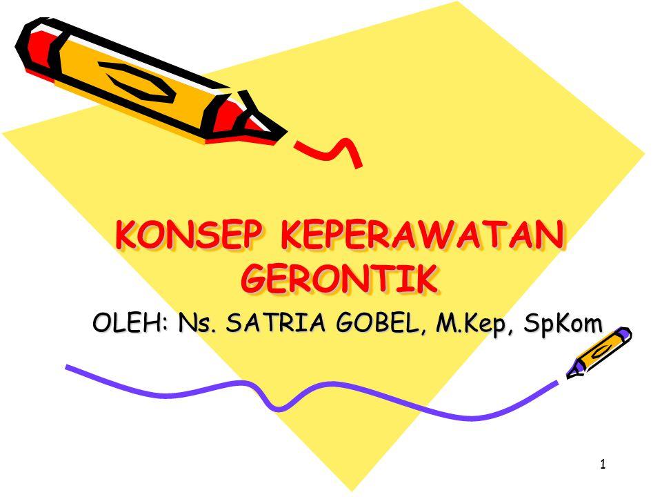 1 KONSEP KEPERAWATAN GERONTIK OLEH: Ns. SATRIA GOBEL, M.Kep, SpKom