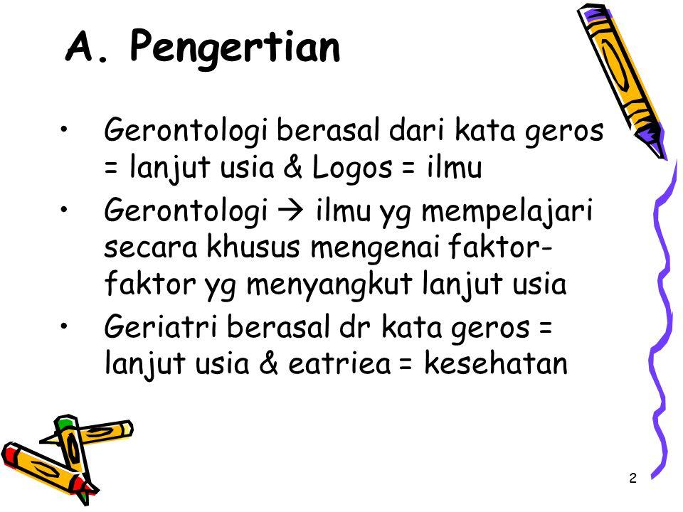 2 A. Pengertian Gerontologi berasal dari kata geros = lanjut usia & Logos = ilmu Gerontologi  ilmu yg mempelajari secara khusus mengenai faktor- fakt