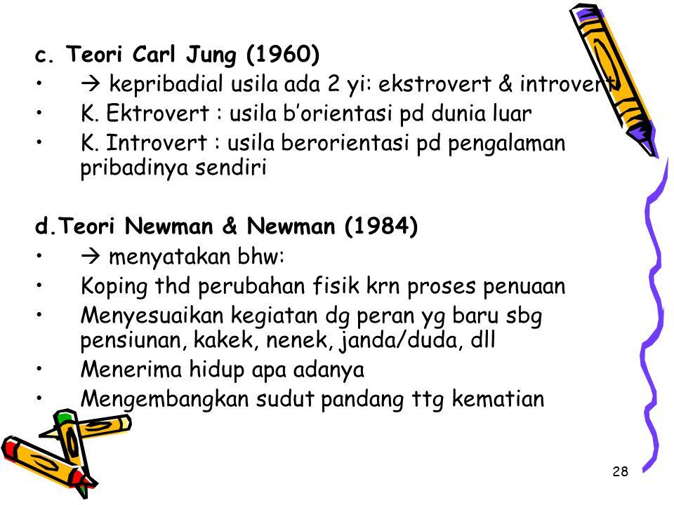 28 c. Teori Carl Jung (1960)  kepribadial usila ada 2 yi: ekstrovert & introvert K. Ektrovert : usila b'orientasi pd dunia luar K. Introvert : usila