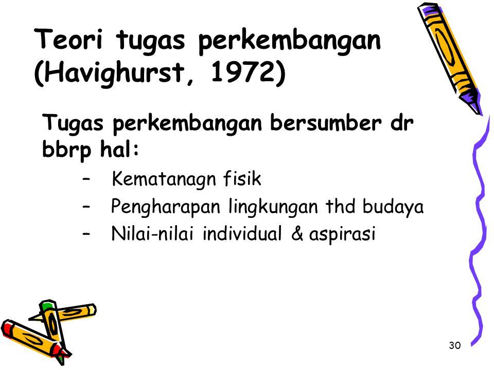 30 Teori tugas perkembangan (Havighurst, 1972) Tugas perkembangan bersumber dr bbrp hal: –Kematanagn fisik –Pengharapan lingkungan thd budaya –Nilai-n