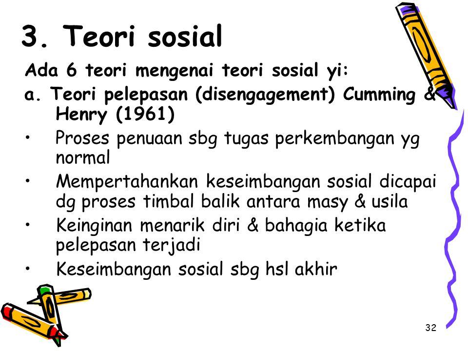 32 3. Teori sosial Ada 6 teori mengenai teori sosial yi: a. Teori pelepasan (disengagement) Cumming & Henry (1961) Proses penuaan sbg tugas perkembang