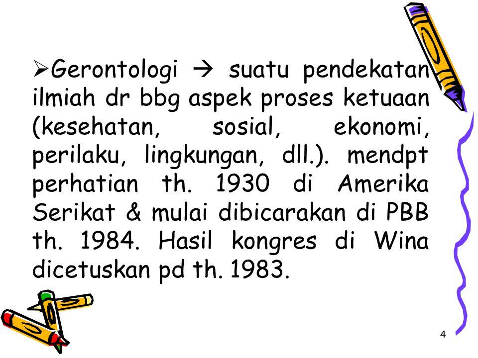 4  Gerontologi  suatu pendekatan ilmiah dr bbg aspek proses ketuaan (kesehatan, sosial, ekonomi, perilaku, lingkungan, dll.). mendpt perhatian th. 1