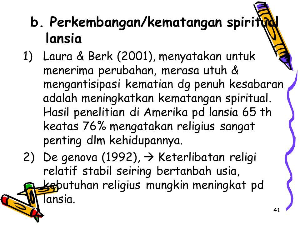 41 b. Perkembangan/kematangan spiritual lansia 1)Laura & Berk (2001), menyatakan untuk menerima perubahan, merasa utuh & mengantisipasi kematian dg pe