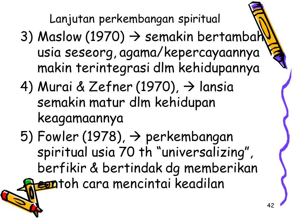 42 Lanjutan perkembangan spiritual 3)Maslow (1970)  semakin bertambah usia seseorg, agama/kepercayaannya makin terintegrasi dlm kehidupannya 4)Murai