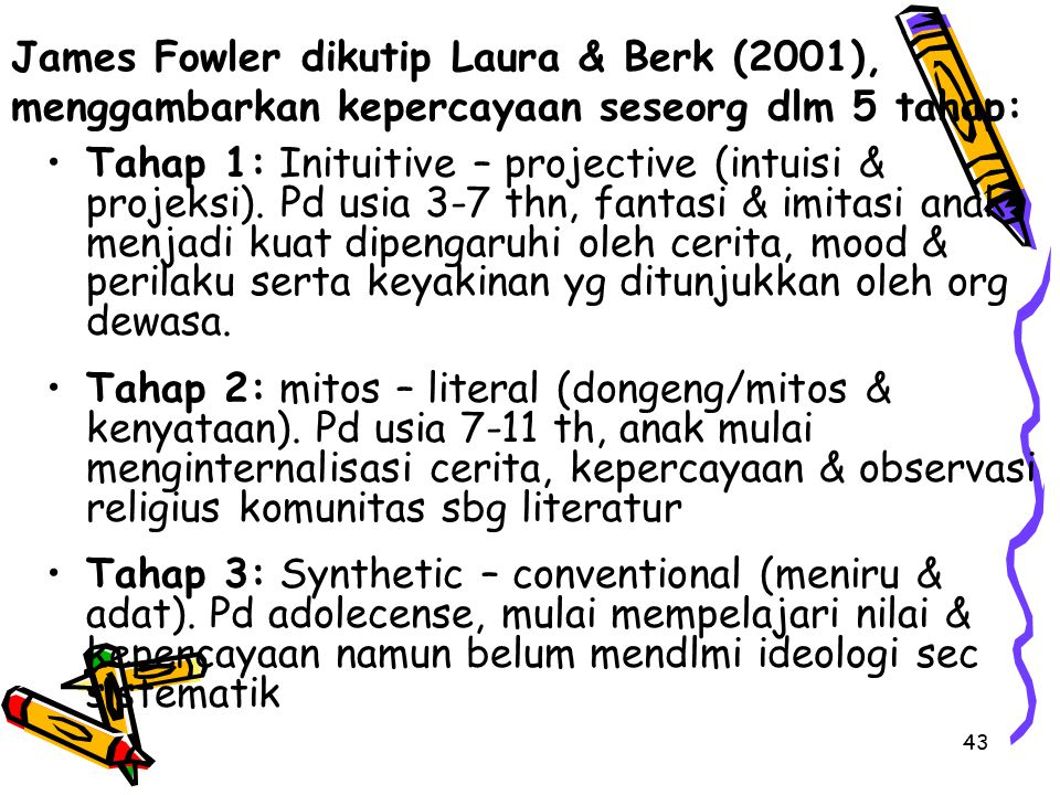 43 James Fowler dikutip Laura & Berk (2001), menggambarkan kepercayaan seseorg dlm 5 tahap: Tahap 1: Inituitive – projective (intuisi & projeksi). Pd