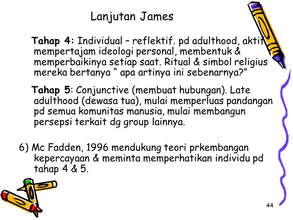 44 Lanjutan James Tahap 4: Individual – reflektif. pd adulthood, aktif mempertajam ideologi personal, membentuk & memperbaikinya setiap saat. Ritual &