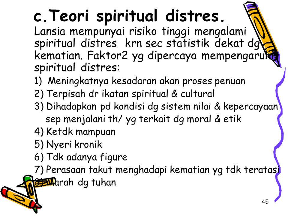 45 c.Teori spiritual distres. Lansia mempunyai risiko tinggi mengalami spiritual distres krn sec statistik dekat dg kematian. Faktor2 yg dipercaya mem