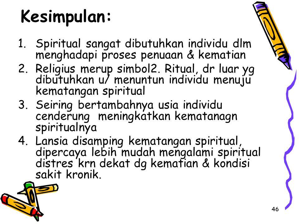 46 Kesimpulan: 1.Spiritual sangat dibutuhkan individu dlm menghadapi proses penuaan & kematian 2.Religius merup simbol2. Ritual, dr luar yg dibutuhkan