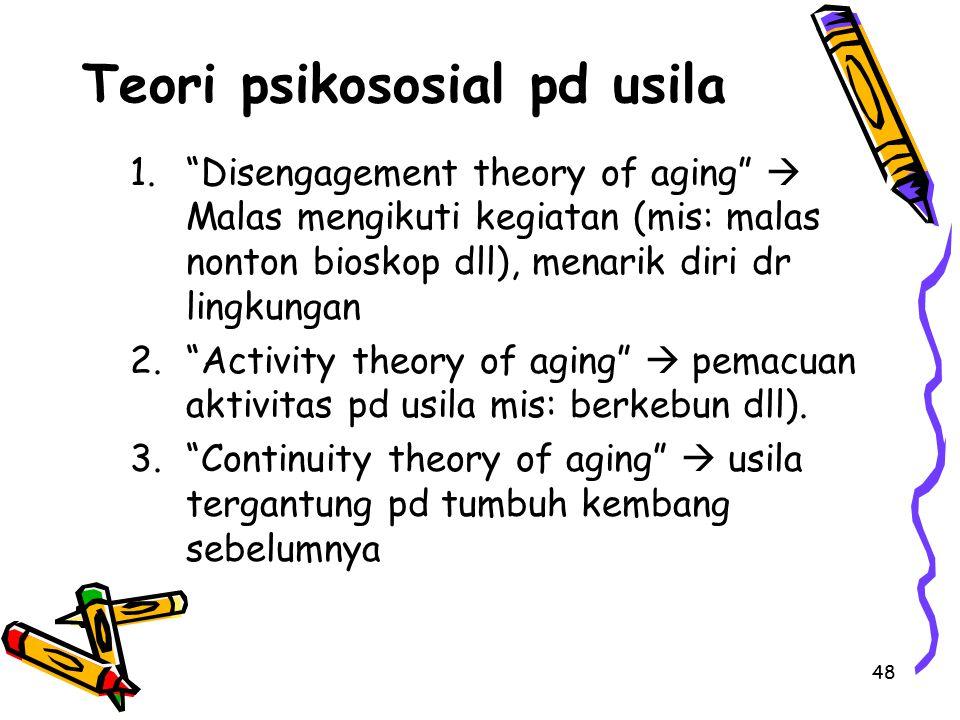 "48 Teori psikososial pd usila 1.""Disengagement theory of aging""  Malas mengikuti kegiatan (mis: malas nonton bioskop dll), menarik diri dr lingkungan"