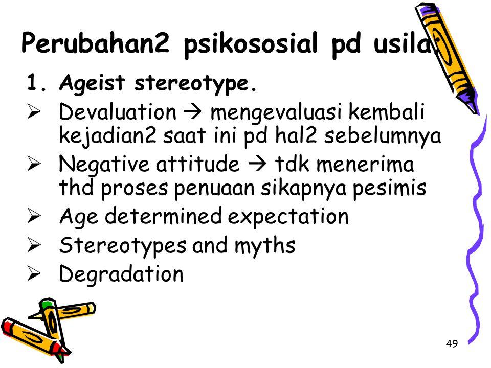 49 Perubahan2 psikososial pd usila; 1.Ageist stereotype.  Devaluation  mengevaluasi kembali kejadian2 saat ini pd hal2 sebelumnya  Negative attitud