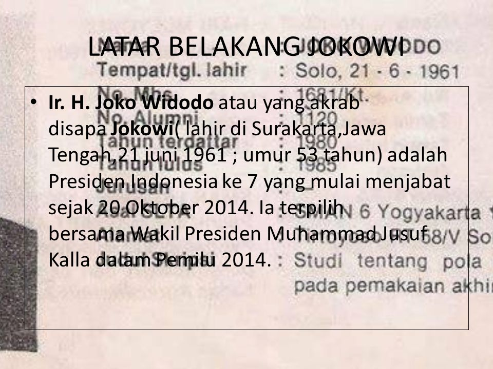 LATAR BELAKANG JOKOWI Ir. H. Joko Widodo atau yang akrab disapa Jokowi( lahir di Surakarta,Jawa Tengah,21 juni 1961 ; umur 53 tahun) adalah Presiden I