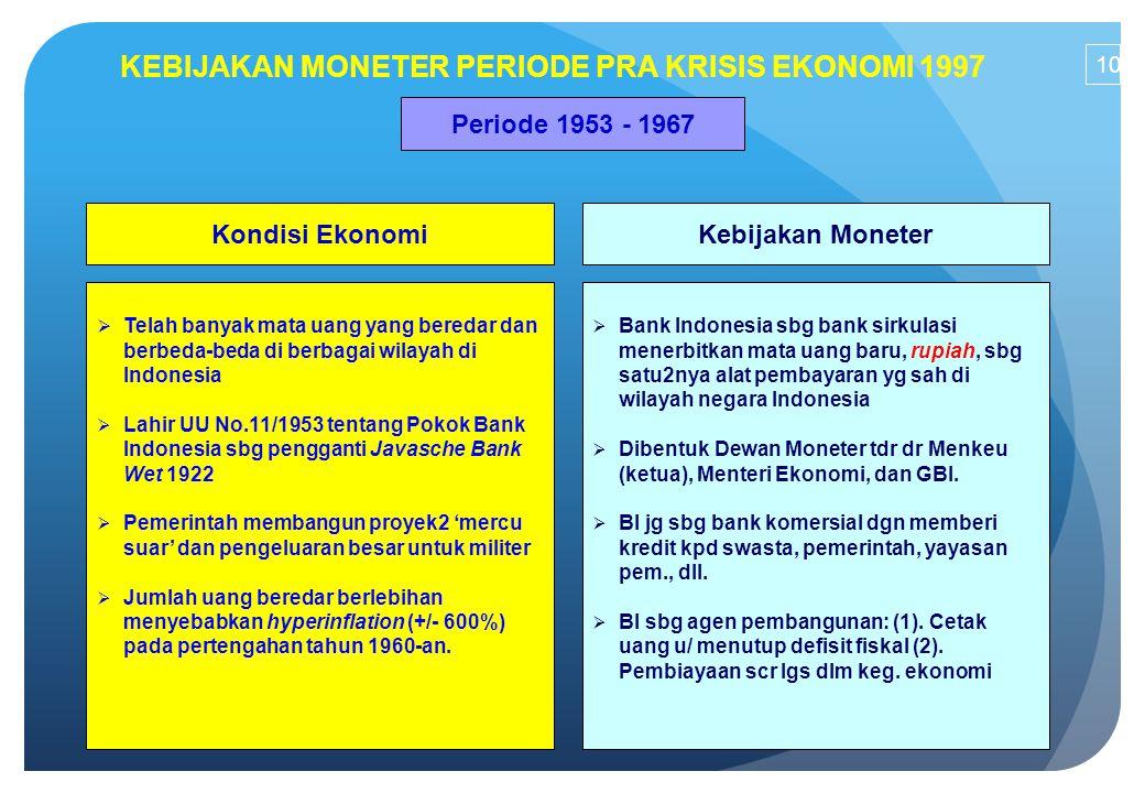 KEBIJAKAN MONETER PERIODE PRA KRISIS EKONOMI 1997 Periode 1953 - 1967 Kondisi EkonomiKebijakan Moneter  Telah banyak mata uang yang beredar dan berbe
