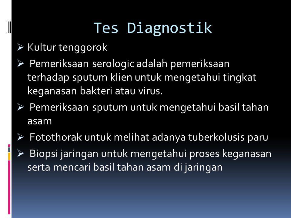 Tes Diagnostik  Kultur tenggorok  Pemeriksaan serologic adalah pemeriksaan terhadap sputum klien untuk mengetahui tingkat keganasan bakteri atau virus.