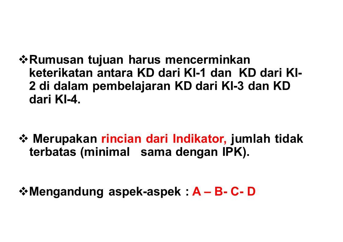  Rumusan tujuan harus mencerminkan keterikatan antara KD dari KI-1 dan KD dari KI- 2 di dalam pembelajaran KD dari KI-3 dan KD dari KI-4.  Merupakan