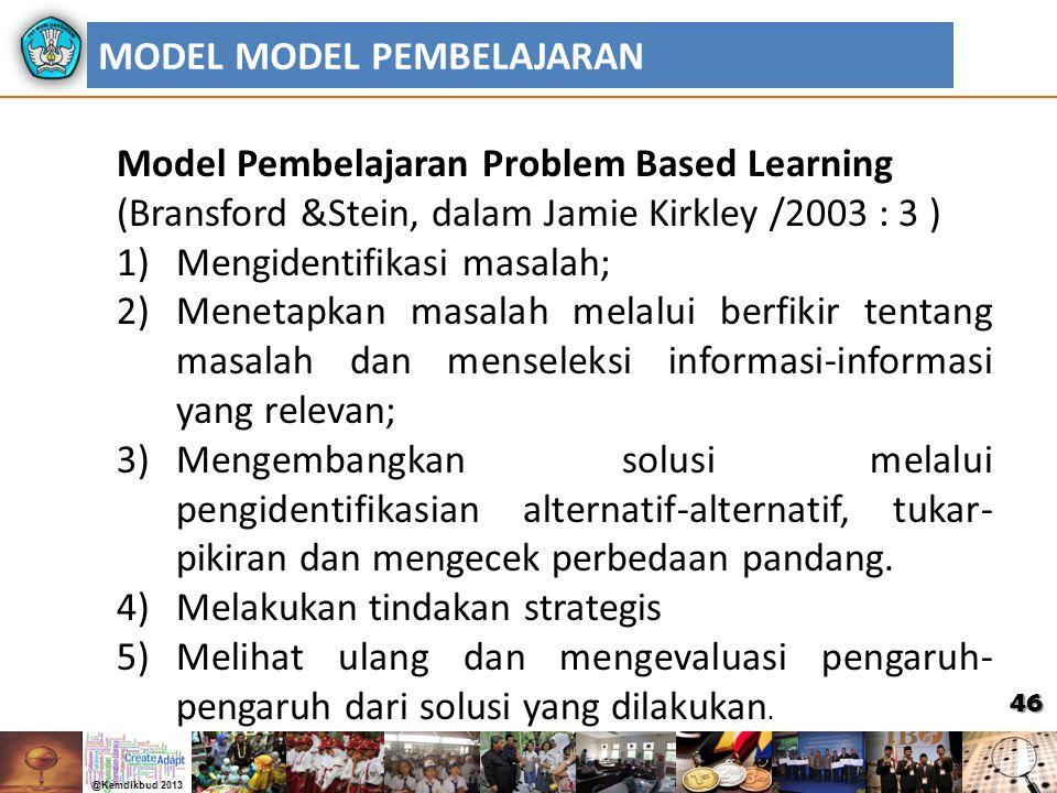 46 MODEL MODEL PEMBELAJARAN Model Pembelajaran Problem Based Learning (Bransford &Stein, dalam Jamie Kirkley /2003 : 3 ) 1)Mengidentifikasi masalah; 2