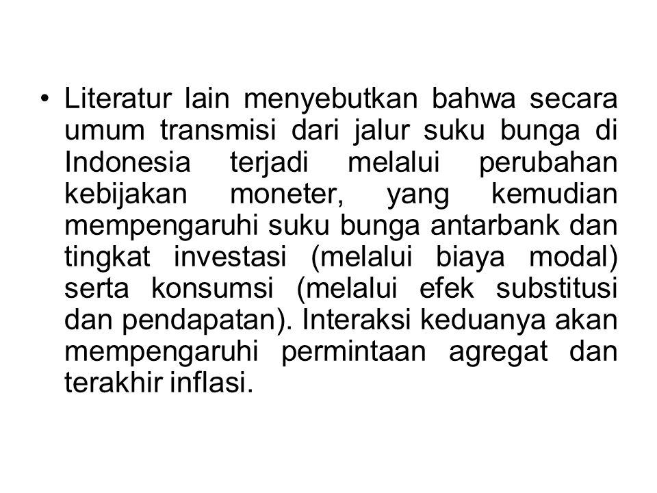Literatur lain menyebutkan bahwa secara umum transmisi dari jalur suku bunga di Indonesia terjadi melalui perubahan kebijakan moneter, yang kemudian m