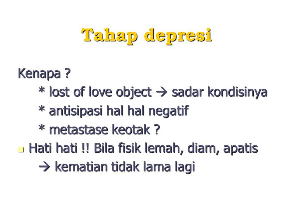 Tahap depresi Kenapa ? * lost of love object  sadar kondisinya * lost of love object  sadar kondisinya * antisipasi hal hal negatif * antisipasi hal
