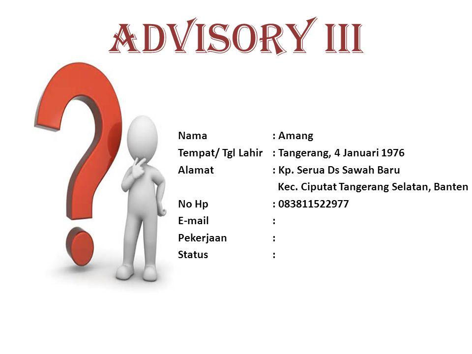 ADVISORY II Nama: Agoes Nur Rachman Tempat/ Tgl Lahir: Jakarta, 9 Agustus 1987 Alamat: Jl. H. M. Toha Dul Halim Rt 05/04 No. 17 Sawah Baru No Hp: 0898