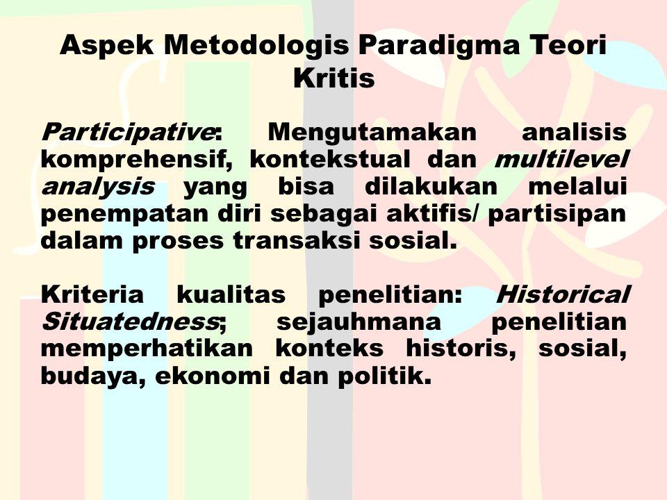 Aspek Metodologis Paradigma Teori Kritis Participative: Mengutamakan analisis komprehensif, kontekstual dan multilevel analysis yang bisa dilakukan me