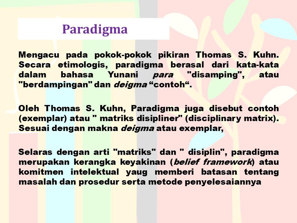 Paradigma Mengacu pada pokok-pokok pikiran Thomas S. Kuhn. Secara etimologis, paradigma berasal dari kata-kata dalam bahasa Yunani para