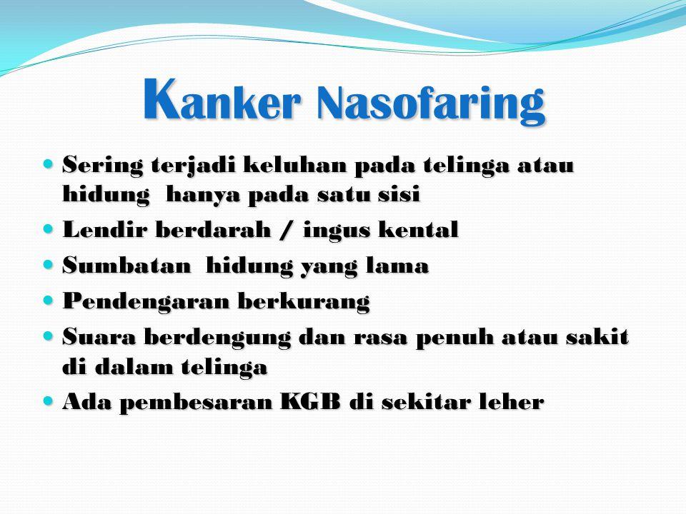 K anker Nasofaring Sering terjadi keluhan pada telinga atau hidung hanya pada satu sisi Sering terjadi keluhan pada telinga atau hidung hanya pada sat