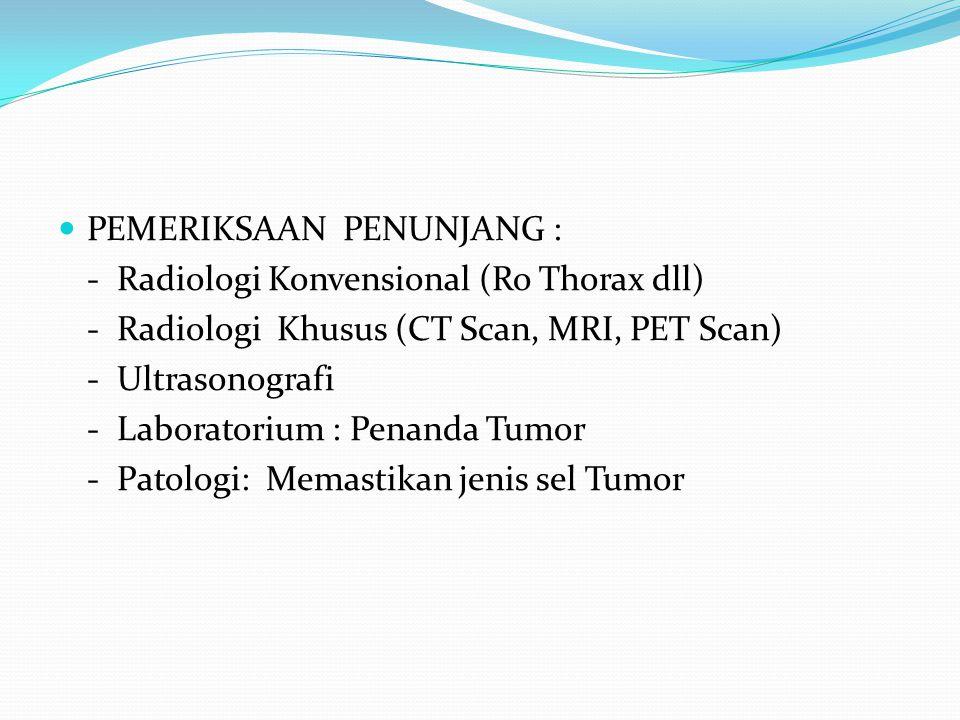 PEMERIKSAAN PENUNJANG : - Radiologi Konvensional (Ro Thorax dll) - Radiologi Khusus (CT Scan, MRI, PET Scan) - Ultrasonografi - Laboratorium : Penanda Tumor - Patologi: Memastikan jenis sel Tumor
