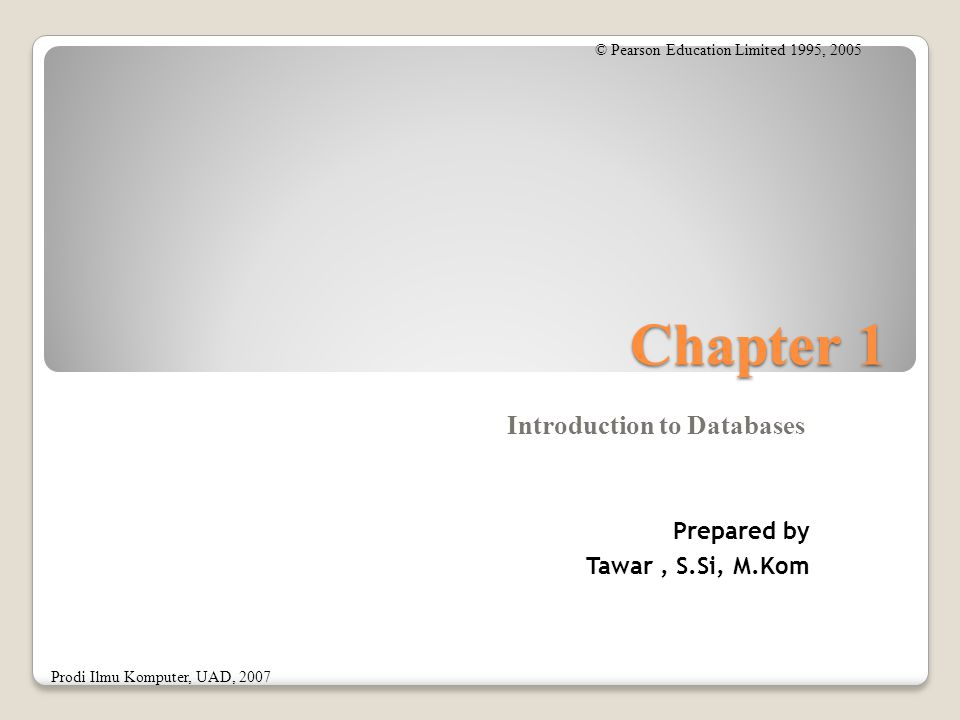 Chapter 1 Introduction to Databases © Pearson Education Limited 1995, 2005 Prodi Ilmu Komputer, UAD, 2007 Prepared by Tawar, S.Si, M.Kom