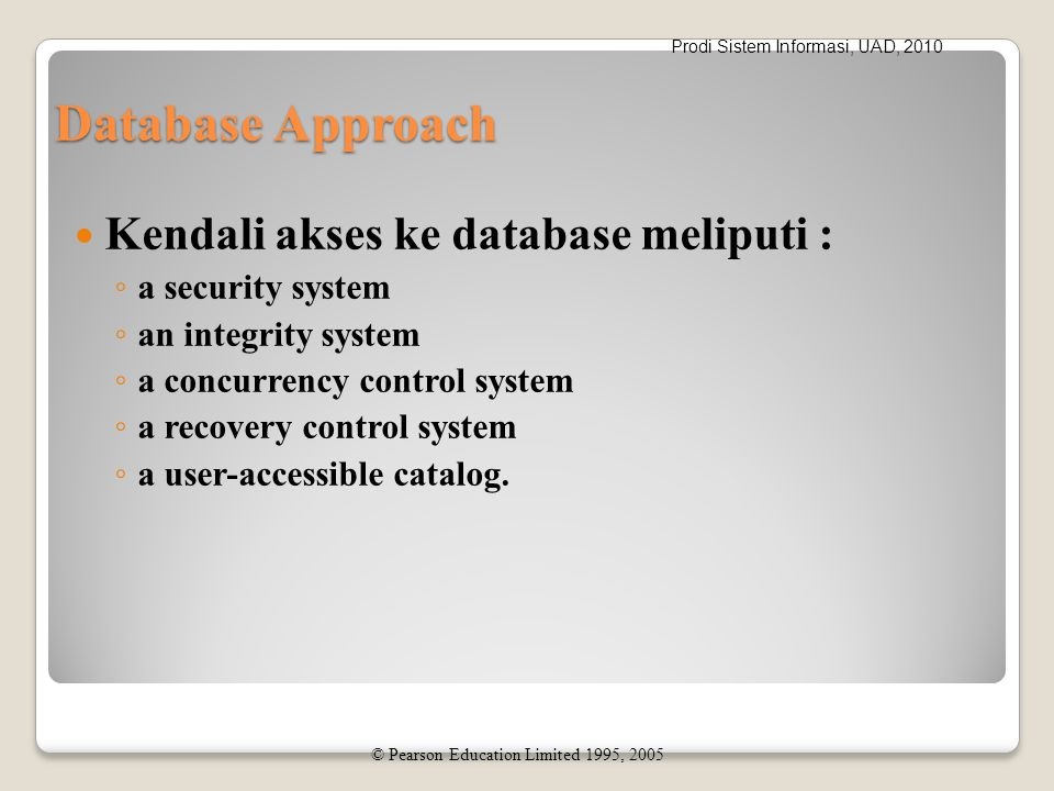 Prodi Sistem Informasi, UAD, 2010 Database Approach Kendali akses ke database meliputi : ◦ a security system ◦ an integrity system ◦ a concurrency con