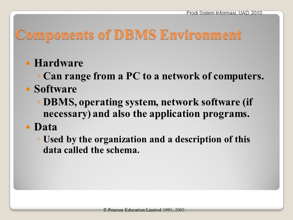 Prodi Sistem Informasi, UAD, 2010 Components of DBMS Environment Hardware ◦ Can range from a PC to a network of computers. Software ◦ DBMS, operating