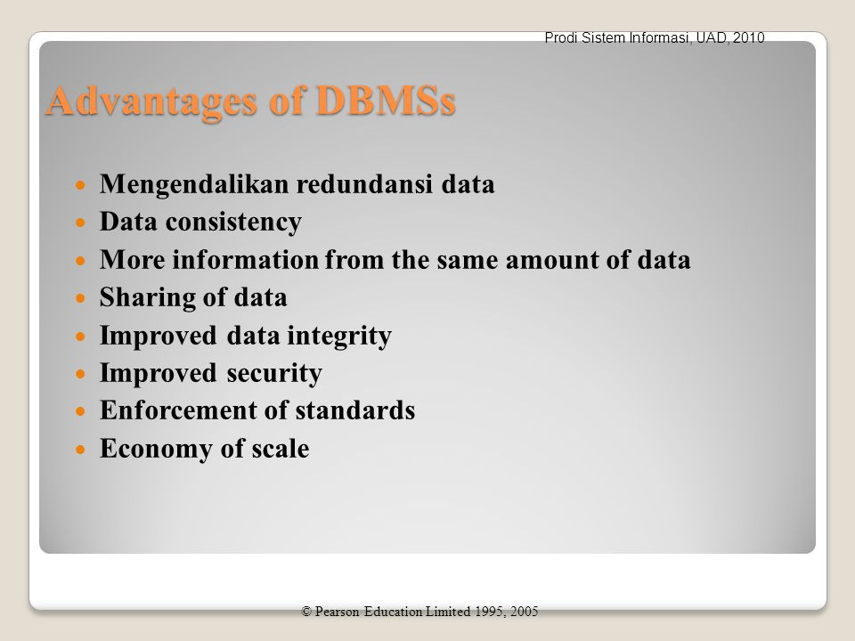 Prodi Sistem Informasi, UAD, 2010 Advantages of DBMSs Mengendalikan redundansi data Data consistency More information from the same amount of data Sha