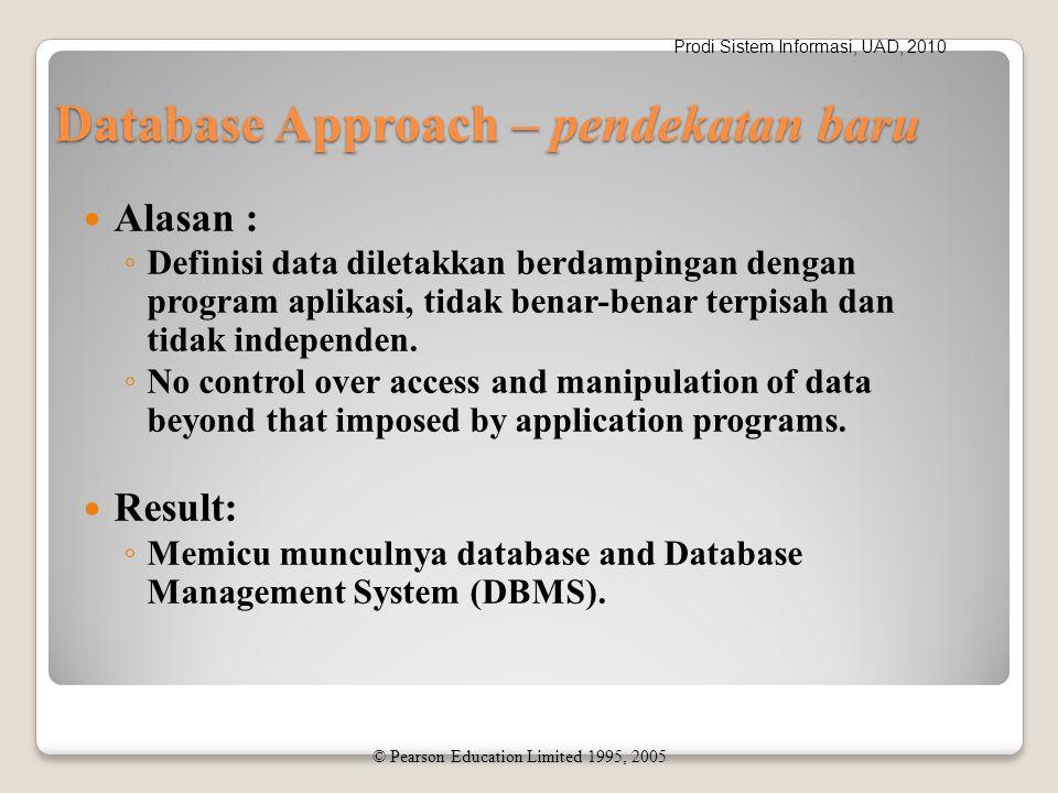Prodi Sistem Informasi, UAD, 2010 Database Approach – pendekatan baru Alasan : ◦ Definisi data diletakkan berdampingan dengan program aplikasi, tidak benar-benar terpisah dan tidak independen.