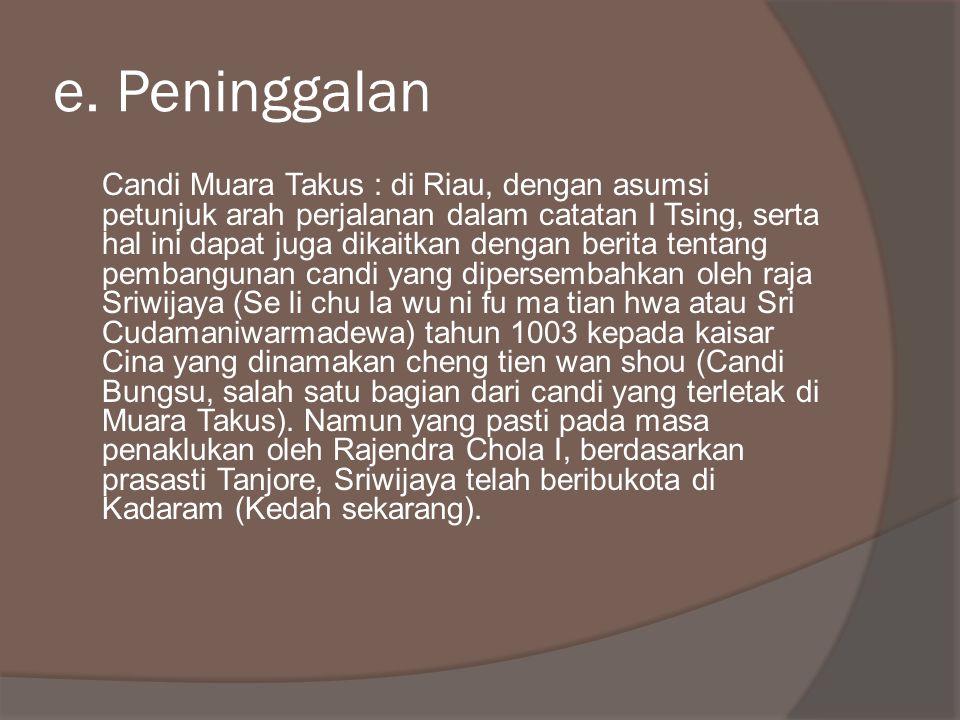 e. Peninggalan Candi Muara Takus : di Riau, dengan asumsi petunjuk arah perjalanan dalam catatan I Tsing, serta hal ini dapat juga dikaitkan dengan be