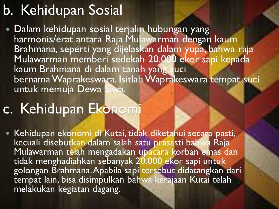 b. Kehidupan Sosial Dalam kehidupan sosial terjalin hubungan yang harmonis/erat antara Raja Mulawarman dengan kaum Brahmana, seperti yang dijelaskan d