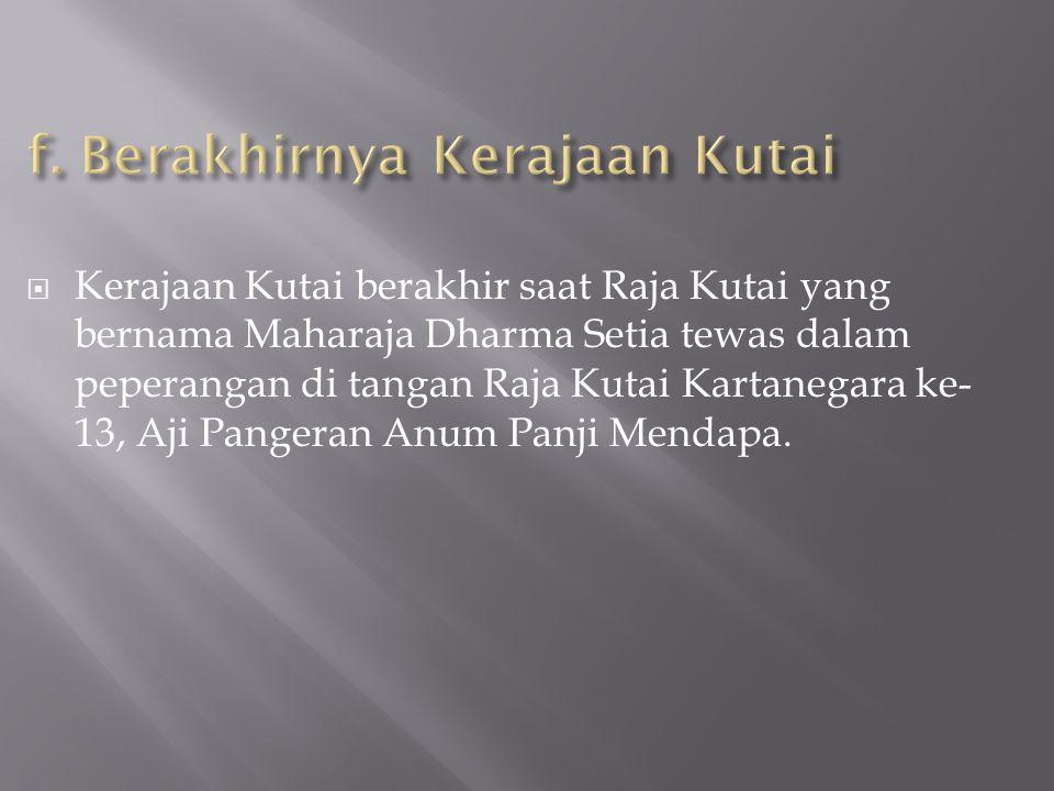  Kerajaan Kutai berakhir saat Raja Kutai yang bernama Maharaja Dharma Setia tewas dalam peperangan di tangan Raja Kutai Kartanegara ke- 13, Aji Pange