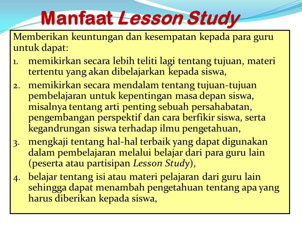 Manfaat Lesson Study Memberikan keuntungan dan kesempatan kepada para guru untuk dapat: 1. memikirkan secara lebih teliti lagi tentang tujuan, materi