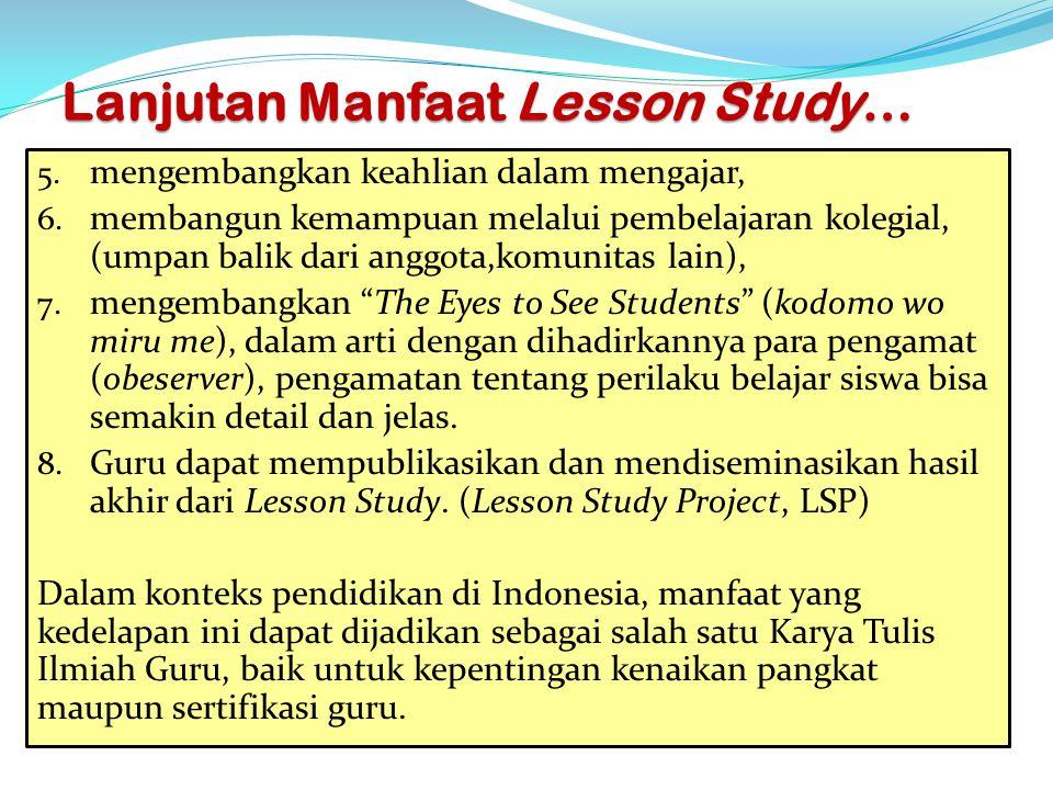 Lanjutan Manfaat Lesson Study… 5. mengembangkan keahlian dalam mengajar, 6. membangun kemampuan melalui pembelajaran kolegial, (umpan balik dari anggo
