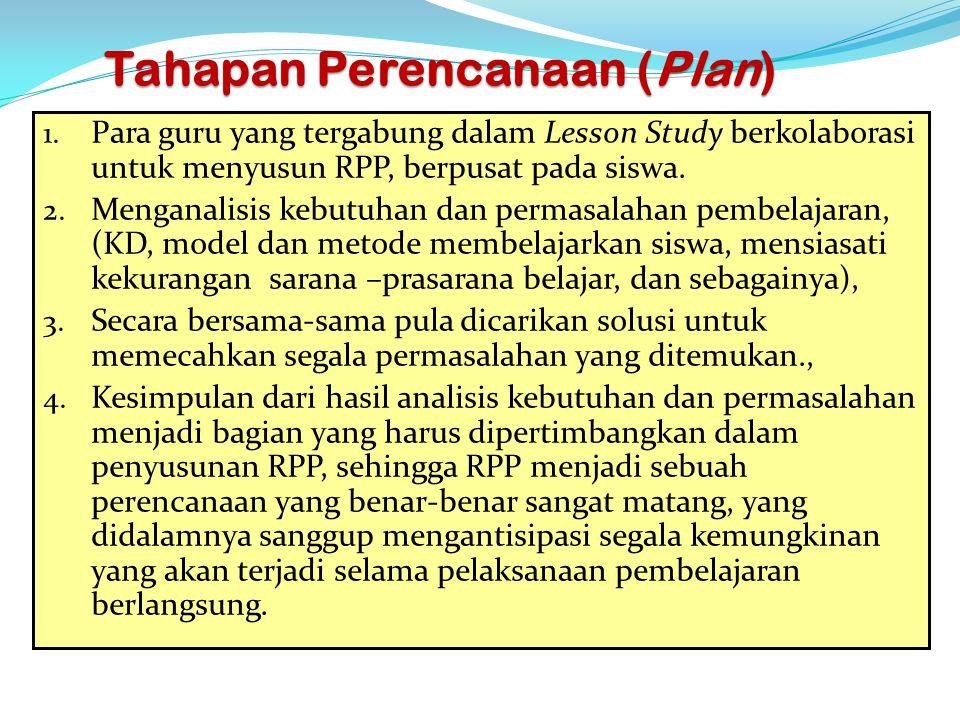 Tahapan Perencanaan (Plan) 1. Para guru yang tergabung dalam Lesson Study berkolaborasi untuk menyusun RPP, berpusat pada siswa. 2. Menganalisis kebut