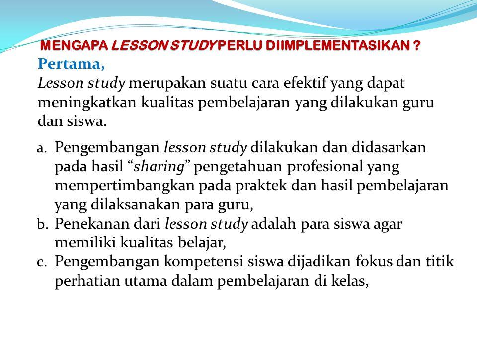 MENGAPA LESSON STUDY PERLU DIIMPLEMENTASIKAN ? Pertama, Lesson study merupakan suatu cara efektif yang dapat meningkatkan kualitas pembelajaran yang d