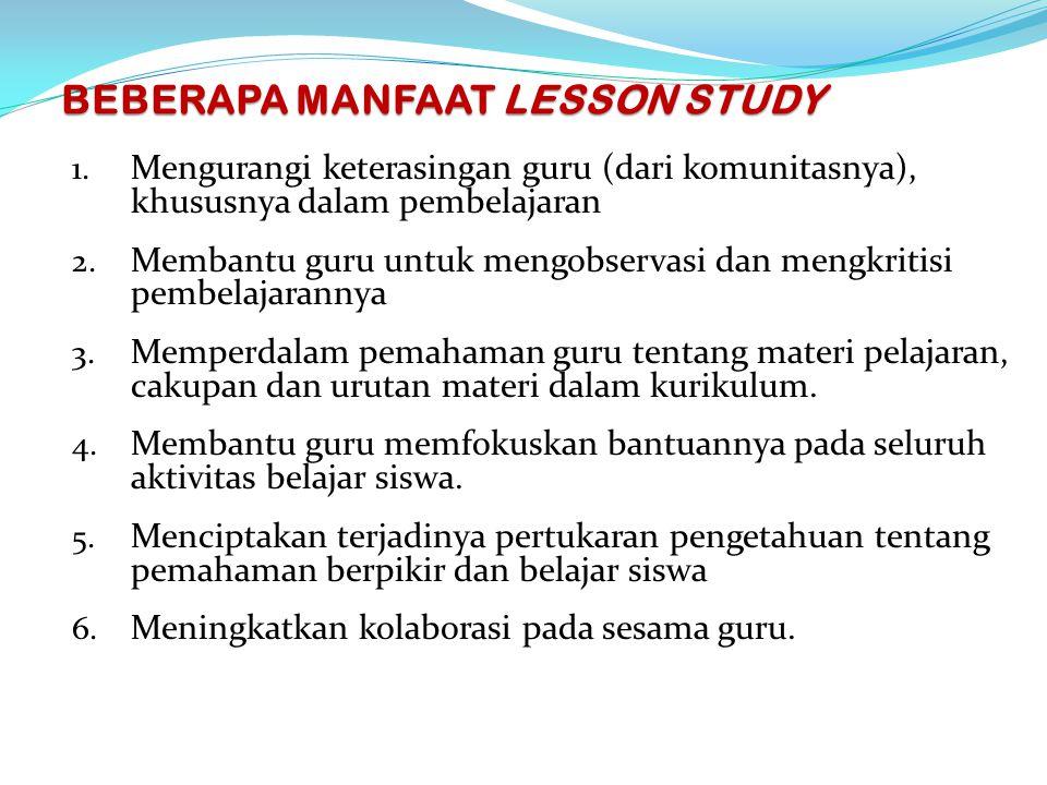 BEBERAPA MANFAAT LESSON STUDY 1. Mengurangi keterasingan guru (dari komunitasnya), khususnya dalam pembelajaran 2. Membantu guru untuk mengobservasi d