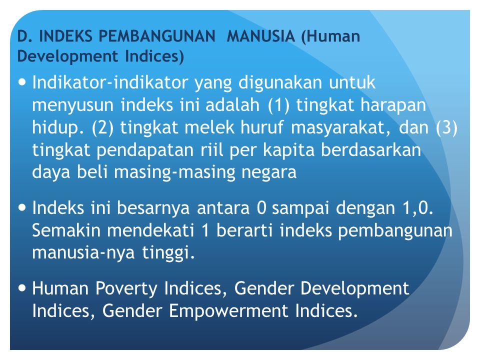 D. INDEKS PEMBANGUNAN MANUSIA (Human Development Indices) Indikator-indikator yang digunakan untuk menyusun indeks ini adalah (1) tingkat harapan hidu