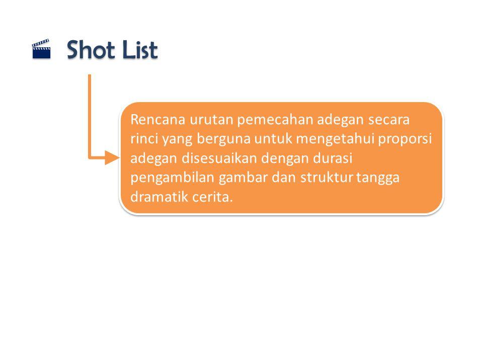  Shot List Rencana urutan pemecahan adegan secara rinci yang berguna untuk mengetahui proporsi adegan disesuaikan dengan durasi pengambilan gambar da