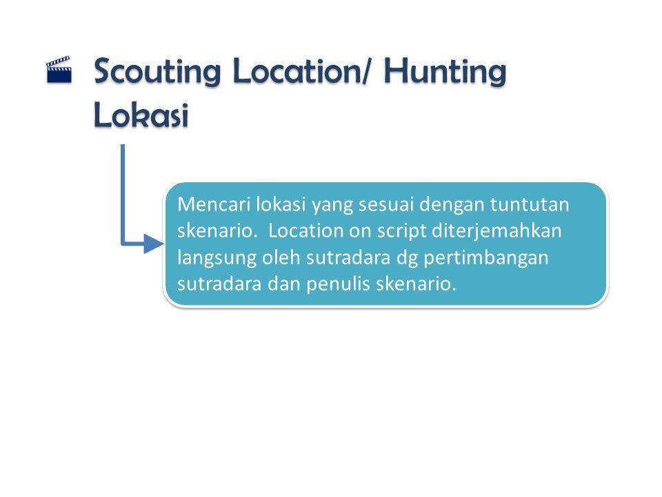  Scouting Location/ Hunting Lokasi Mencari lokasi yang sesuai dengan tuntutan skenario. Location on script diterjemahkan langsung oleh sutradara dg p