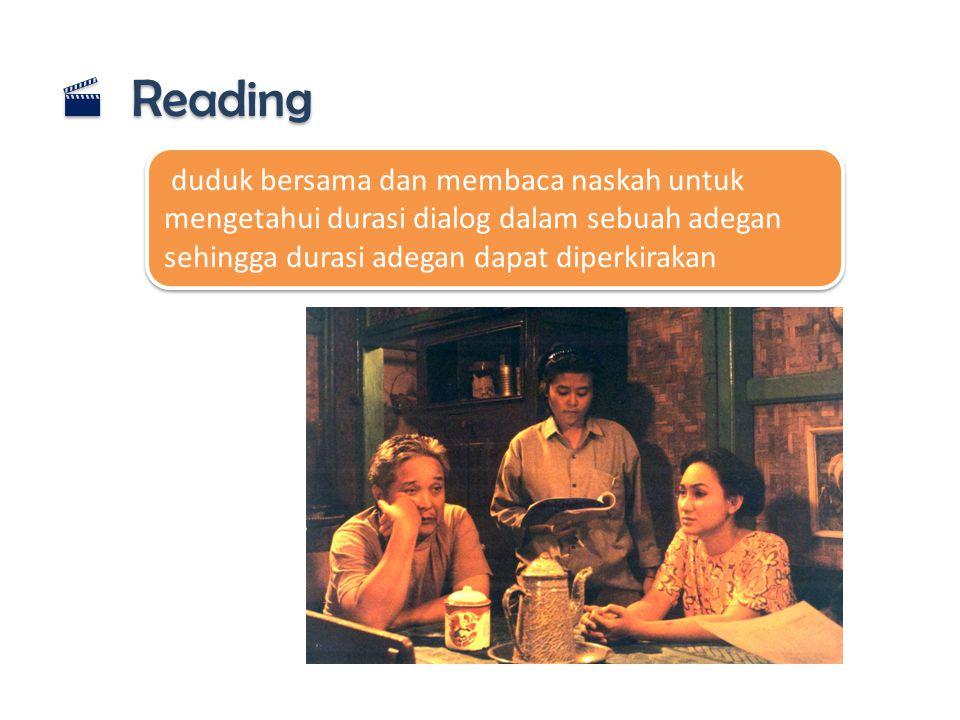  Reading duduk bersama dan membaca naskah untuk mengetahui durasi dialog dalam sebuah adegan sehingga durasi adegan dapat diperkirakan