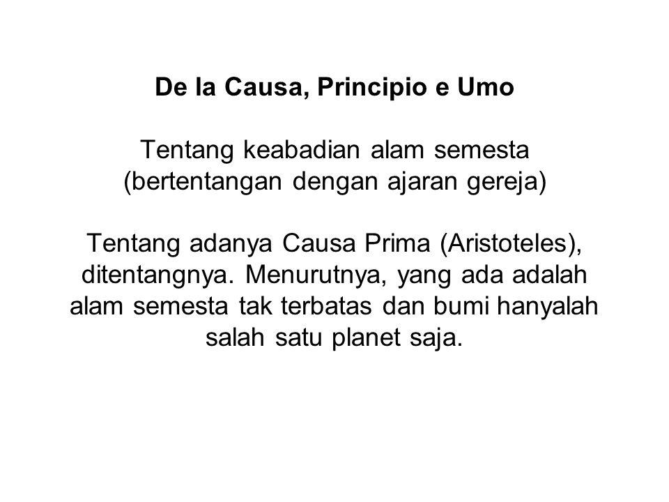 De la Causa, Principio e Umo Tentang keabadian alam semesta (bertentangan dengan ajaran gereja) Tentang adanya Causa Prima (Aristoteles), ditentangnya.