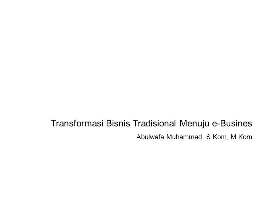 Transformasi Bisnis Tradisional Menuju e-Busines Abulwafa Muhammad, S.Kom, M.Kom