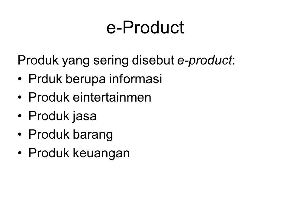 e-Product Produk yang sering disebut e-product: Prduk berupa informasi Produk eintertainmen Produk jasa Produk barang Produk keuangan