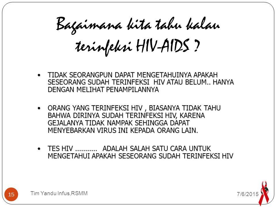 Tim Yandu Infus,RSMM Setiap orang yang merasa dirinya memiliki risiko terinfeksi HIV/AIDS, dapat memeriksakan darahnya di Rumah Sakit, klinik VCT Setiap orang yang merasa dirinya memiliki risiko terinfeksi HIV/AIDS, dapat memeriksakan darahnya di Rumah Sakit, klinik VCT Sebelum dilakukan pemeriksaan, harus membuat surat persetujuan Sebelum dilakukan pemeriksaan, harus membuat surat persetujuan (Informed Consent) dan mendpt Pra-tes & Paska tes konseling yg memadai (Informed Consent) dan mendpt Pra-tes & Paska tes konseling yg memadai Pemeriksaan dilakukan dengan mengambil contoh darah dan dilakukan 3 kali pemeriksaan ' Rapid Test ' ( Standar Diagnostik, Determine,dan Hexagon ) Pemeriksaan dilakukan dengan mengambil contoh darah dan dilakukan 3 kali pemeriksaan ' Rapid Test ' ( Standar Diagnostik, Determine,dan Hexagon ) Bila hasil pemeriksaan 3 x Rapid Test : ' Reaktif ' dianggap terinfeksi HIV + Protokol Dep Kes 3 x Rapid tes hasil ' REAKTIF ', tdk perlu tes konfirmasi Bila hasil pemeriksaan ' Negatif ' berarti belum ditemukan zat anti terhadap virus HIV didalam tubuh kita, krn tubuh butuh waktu sekitar 3 bln untuk membuat zat anti tersebut ( MASA JENDELA ).