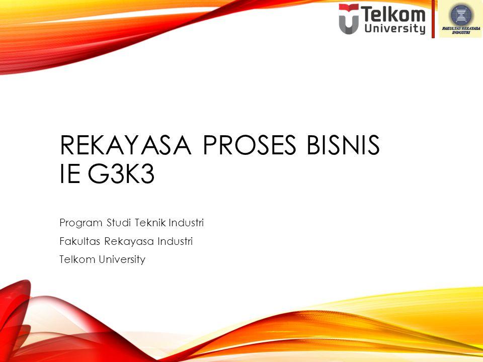 REKAYASA PROSES BISNIS IE G3K3 Program Studi Teknik Industri Fakultas Rekayasa Industri Telkom University