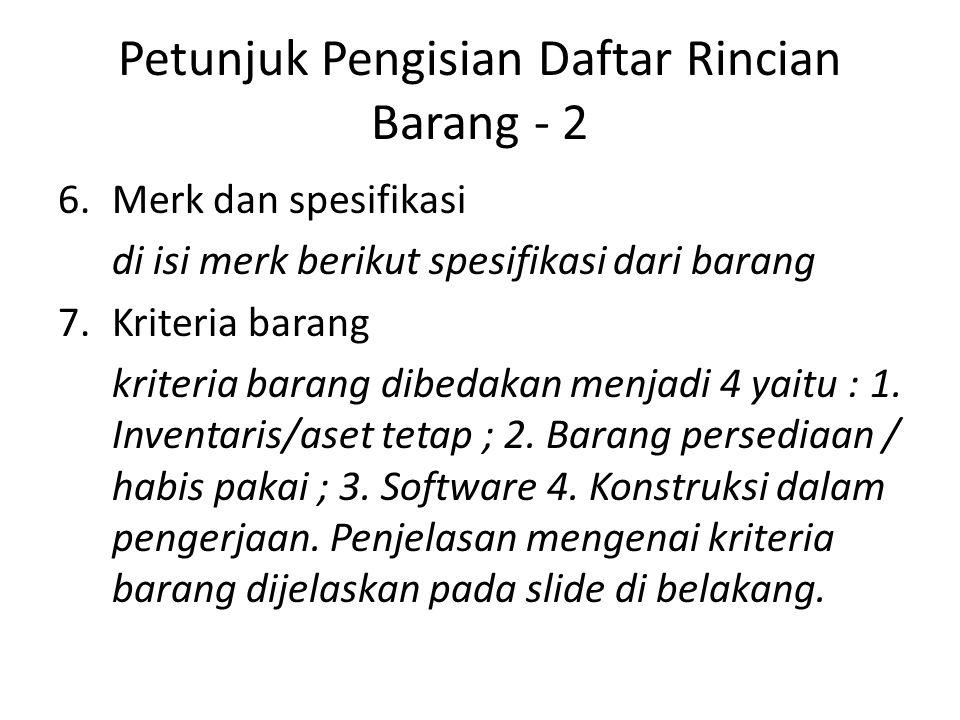 Petunjuk Pengisian Daftar Rincian Barang - 2 6.Merk dan spesifikasi di isi merk berikut spesifikasi dari barang 7.Kriteria barang kriteria barang dibe
