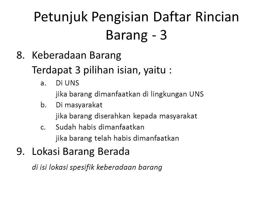 Petunjuk Pengisian Daftar Rincian Barang - 3 8.Keberadaan Barang Terdapat 3 pilihan isian, yaitu : a.Di UNS jika barang dimanfaatkan di lingkungan UNS